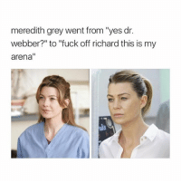 "Memes, Fuck, and Grey: meredith grey went from ""yes dr.  webber?"" to ""fuck off richard this is my  arena"" Hell yes greysanatomy"