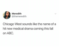 Abc, Chicago, and Fall: Meredith  @themeredith  Chicago West sounds like the name of a  hit new medical drama coming this fall  on ABC Y'all play too much 😂🤦♂️ WSHH