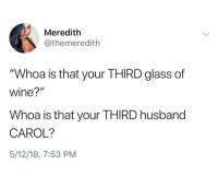 """Memes, Wine, and Husband: Meredith  @themeredith  """"Whoa is that your THIRD glass of  wine?""""  Whoa is that your THIRD husband  CAROL?  5/12/18, 7:53 PM"""