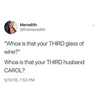"""Memes, Wine, and Husband: Meredith  @themeredith  """"Whoa is that your THIRD glass of  wine?""""  Whoa is that your THIRD husband  CAROL?  5/12/18, 7:53 PM Drink more marry less @the_meredith for more @the_meredith"""