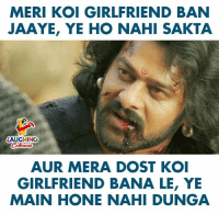 Girlfriend, Indianpeoplefacebook, and Koi: MERI KOI GIRLFRIEND BAN  JAAYE, YE HO NAHI SAKTA  LAUGHING  AUR MERA DOST KO  GIRLFRIEND BANA LE, YE  MAIN HONE NAHI DUNGA