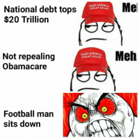 👀👀👀 (DVE): MERICA  GREAT AGAN  Me  National debt tops  $20 Trillion  MAKE AM  GREAT AGAN  Meh  Not repealing  Obamacare  Football man  sits down 👀👀👀 (DVE)