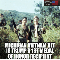 """Memes, Patriotic, and Soldiers: merican  MADE  MICHIGANVIETNAMVET  ISTRUMPS 1ST MEDAL  OFHONOR RECIPIENT Repost from @_american.made Members of Army medic James McCloughan's unit in Vietnam called him """"Doc."""" Now, those soldiers, several of whom McCloughan saved during the ferocious, dayslong Battle of Nui Yon Hill in 1969, will have a new name for him: Medal of Honor recipient. patriots patriotic democrats stopterrorism trumpmemes trumppence patriotsday constitutionday"""