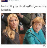 Memes, 🤖, and Merkel: Merkel: Why is a Handbag Designer at this  Meeting?  DPA, 😒😤