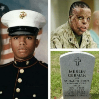 Memes, Period, and Army: MERLIN  GERMAN  us MARINE CORPs  PERSIAN GULF  IRAO  Nov 15 1985  APR II 2OO8  PURPLE HEART  BELOVED SON  UNCLE  BROTHER RIP hero! Repost from @remembermilitary Marine Sgt. Merlin German of Manhattan N.Y died at age 22 April 11, 2008 at Brooke Army Medical Center, San Antonio, from wounds sustained while conducting combat operations in Anbar, Iraq On Feb. 21, 2005, a gas-fed improvised explosive devise detonated near German's Humvee outside Camp Ramadi. The explosion burned 97 percent of his body, disfiguring his face and destroying his hands. It was a miracle that he survived the injury. Despite his physical, mental and emotional struggles, German always made his rounds to motivate fellow brothers and sisters in arms during his treatment and rehabilitation period at the burn unit at Brooke Army Medical Center. Lets all take a moment of silence in memory of German and his sacrifices🙏 RIP German! 🇺🇸👼 We will always remember you!