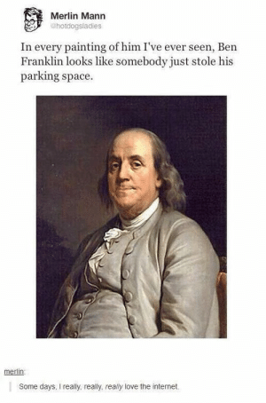 Poor Benomg-humor.tumblr.com: Merlin Mann  ehotdogsladies  In every painting of him I've ever seen, Ben  Franklin looks like somebody just stole his  parking space.  merlin    Some days, I really, really, really love the internet. Poor Benomg-humor.tumblr.com