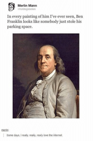 Ben Franklin, Internet, and Love: Merlin Mann  @hotdogsladies  In every painting of him I've ever seen, Ben  Franklin looks like somebody just stole his  parking space.  merlin  Some days, I really, really, really love the internet.
