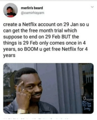 Thank me later.: merlin's beard  @oamirhisyam  create a Netflix account on 29 Jan so u  can get the free month trial which  suppose to end on 29 Feb BUT the  things is 29 Feb only comes once in 4  years, so BOOM u get free Netflix for 4  years  penin Thank me later.