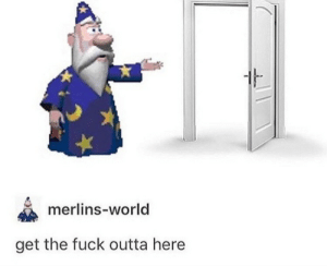 Fuck, World, and Outta: merlins-world  get the fuck outta here fuck off