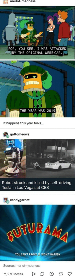 scifiseries:  The world of tomorrow?: merlot-madnesS  FOR, YOU SEE, I WAS ATTACKED  BY THE ORIGINAL WERE-CAR  THE YEAR WAS 2019  It happens this year folks...  gattomeows  凹  Robot struck and killed by self-driving  Tesla in Las Vegas at CES  骂candygarnet  YOU CAN'T PROVE IT WON'T HAPPEN  Source: merlot-madness  71,270 notes > 。 scifiseries:  The world of tomorrow?