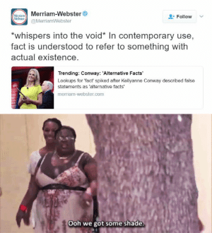 Alternative Facts: Merriam-Webster  (Мсттam  Webster  Follow  @MerriamWebster  *whispers into the void* In contemporary use,  fact is understood to refer to something with  actual existence.  Trending: Conway: 'Alternative Facts  Lookups for 'fact spiked after Kellyanne Conway described false  statements as 'alternative facts'  merriam-webster.com   Ooh we got some shade.