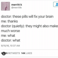 im going for my interview today but i also feel like i am about to die cause my brother got me sick so thanks jacki also feel like i am gonna pass out: merritt k  @merrittk  doctor: these pills will fix your brain  me: thanks  doctor (quietly): they might also make  much worse  me: what  doctor: what  9/15/16, 10:37 AM  09 RETWEETS  14K  LIKES im going for my interview today but i also feel like i am about to die cause my brother got me sick so thanks jacki also feel like i am gonna pass out