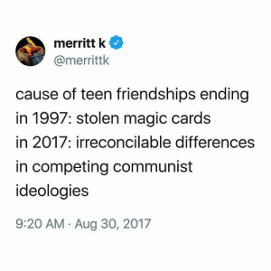 in 2018: anarchist revolution: merritt k  @merrittlk  cause of teen friendships ending  in 1997: stolen magic cards  in 2017; irreconcilable differences  in competing communist  ideoloaies  9:20 AM - Aug 30, 2017 in 2018: anarchist revolution