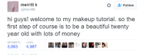 Beautiful, Makeup, and Money: merrittk  @merrittk  -Follow  hi guys! welcome to my makeup tutorial. so the  first step of course is to be a beautiful twenty  year old with lots of money  RETWEETS  LIKES  3,063 4,987