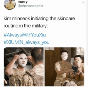 Memes, Military, and Exo: merry  @chanbaekerist  kim minseok initiating the skincare  routine in the military:  #AlwaysWithYouXiu  #XIU MIN-always,you EXO memes