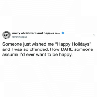 "me, happy? yeah, ok: merry christmark and hoppus n... _  @markhoppus  Someone just wished me ""Happy Holidays""  and I was so offended. How DARE someone  assume I'd ever want to be happy. me, happy? yeah, ok"