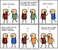 Memes, Cyanide and Happiness, and Maine: MERRY CHRISTMAS!  GREAT. THANKS FOR THE  VAGUE POLITICALLY  CORRECT GREETING.  NOT EVERYONE CELEBRATES  CHRISTMAS. TRY TO BE A  LITTLE SENSITIVE, ALRIGHT?  HI!  Cyanide and Happiness Explosm.net  HAPPY HOLIDAYS!  WHAT THE HELL IS THAT  SUPPOSED TO MEAN?! Political Correctness Gone Mad tvtropes.org/Main/PoliticalCorrectnessGoneMad Credit: explosm.net/comics/2651