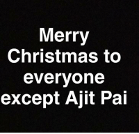 Christmas, Meme, and Merry Christmas: Merry  Christmas to  everyone  except Ajit Pai <p>Look at this meme while you still can</p>