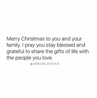 Blessed, Christmas, and Family: Merry Christmas to you and your  family. I pray you stay blessed and  grateful to share the gifts of life with  the people you love.  @QWORLDSTAR Merry Christmas🙏 [via QWorldstar]