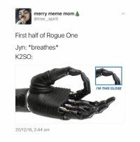 have you guys seen rogue one yet?! 😍😍 -L tumblrtextpost tumblr tumblrfunny tumblrcomedy textpost comedy me same funny haha hahaha relatable lol fandoms supernatural harrypotter youtube phandom allthehashtags sorryforthehashtags illstopnow: merry meme mom  @tree spirit  First half of Rogue One  Jyn: *breathes*  K2SO  20/12/16, 2:44 am  I'M THIS CLOSE have you guys seen rogue one yet?! 😍😍 -L tumblrtextpost tumblr tumblrfunny tumblrcomedy textpost comedy me same funny haha hahaha relatable lol fandoms supernatural harrypotter youtube phandom allthehashtags sorryforthehashtags illstopnow