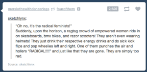 """Energy, Pop, and Tumblr: mersiothsw it h dan cerlegs  fourofthem  0  2,625  sketchlynx  """"Oh no, it's the radical feminists!""""  Suddenly, upon the horizon, a ragtag crowd of empowered women ride in  on skateboards, bmx bikes, and razor scooters! They aren't even wearing  helmets! They just drink their respective energy drinks and do sick kick  flips and pop wheelies left and right. One of them punches the air and  hollers """"RADICAL!!!"""" and just like that they are gone. They are simply too  rad.  Source: sketchlynx rage-comics-base:  what i think of when i hear the phrase 'radical feminist'"""