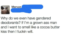 <p>It&rsquo;s oppressing my rights to smell good! (via /r/BlackPeopleTwitter)</p>: Mervyn  Why do we even have gendered  deodorants? If I'm a grown ass man  and I want to smell like a cocoa butter  kiss then I fuckin will <p>It&rsquo;s oppressing my rights to smell good! (via /r/BlackPeopleTwitter)</p>