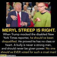 Memes, Meryl Streep, and New York Times: MERYL STREEP IS RIGHT  When Trump mocked the disabled New  York Times reporter, he should've been  disqualified. He proved he has no class or  heart. A bully is never a strong man,  and should never be given power.  No one  should've EVER voted for such a cruel man!  OCCUPY DEMOCRATS Exactly.