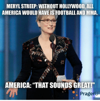 """I see no issue with that... ------------- MakeAmericaGreatAgain MAGA HillaryForPrison2016 Nobama BuildTheWall Merica USA Trump2016 TrumpPence2016 BlueLivesMatter AllLivesMatter DonaldTrump Deplorables DeplorableLivesMatter: MERYLSTREEP: WITHOUT HOLLYWOOD, ALL  AMERICA WOULD HAVEIS FOOTBALL AND MMA  AMERICA: """"THAT SOUNDS GREAT!""""  Prageru I see no issue with that... ------------- MakeAmericaGreatAgain MAGA HillaryForPrison2016 Nobama BuildTheWall Merica USA Trump2016 TrumpPence2016 BlueLivesMatter AllLivesMatter DonaldTrump Deplorables DeplorableLivesMatter"""