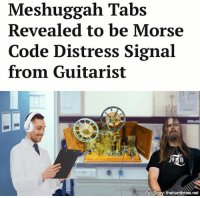 "Meshuggah Tabs  Revealed to be Morse  Code Distress Signal  from Guitarist  Full Story: thehardtimes.net ""The tabs from 'Clockworks' translate into, 'I am hostage for 30 years. Forced to record formulaic metal. In ice cave near Mýrdalsjökull, Iceland. Send rescue team.' This cannot be ignored any longer."""