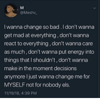 els: @Meshv  I wanna change so bad.ldon't wanna  get mad at everything, don't wanna  react to everything,don't wanna care  as much, don't wanna put energy into  things tnat I shouldn't, don't wanna  make in the moment decisions  anymore l just wanna change me for  MYSELF not for nobody els  11/19/18, 4:39 PM