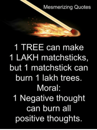 lakh: Mesmerizing Quotes  1 TREE can make  1 LAKH matchsticks,  but 1 matchstick can  burn 1 lakh trees.  Moral:  1 Negative thought  can burn all  positive thoughts.