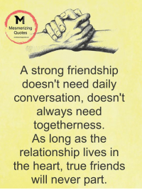 Friends, Memes, and True: Mesmerizing  Quotes  A strong friendship  doesn't need daily  conversation, doesn't  always need  togetherness.  As long as the  relationship lives in  the heart, true friends  will never part