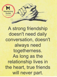 Friends, Memes, and True: Mesmerizing  Quotes  A strong friendship  doesn't need daily  conversation, doesn't  alwavs need  togetherness.  As long as the  relationship lives in  the heart, true friends  will never part