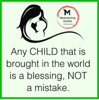 <3: Mesmerizing  Quotes  Any CHILD that is  brought in the world  is a blessing, NOT  a mistake <3
