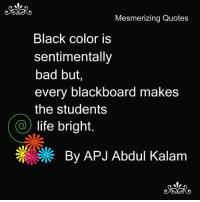 Bad, Life, and Memes: Mesmerizing Quotes  Black color is  sentimentally  bad but,  every blackboard makes  the students  life bright  By APJ Abdul Kalam Mesmerizing Quotes