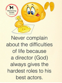 God, Life, and Memes: Mesmerizing  Quotes  Never complain  about the difficulties  of life because  a director (God)  always gives the  hardest roles to his  best actors. Mesmerizing Quotes