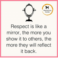 respect: Mesmerizing  Quotes  Respect IS like a  mirror, the more you  show it to others, the  more they will reflect  it back