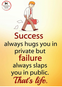 Success: Mesmerizing  Quotes  Success  always hugs you in  private but  failure  always slaps  you in public.  That's life
