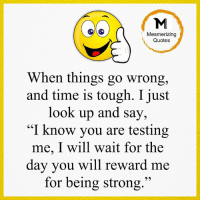 """Memes, Quotes, and Time: Mesmerizing  Quotes  When things go wrong,  and time is tough. I just  look up and say,  """"I know you are testing  me, I will wait for the  day you will reward me  for being strong."""" Gr8 ppl , Gr8 thoughts"""