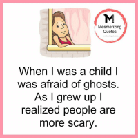 Memes, Ghost, and 🤖: Mesmerizing  Quotes  When was a child I  was afraid of ghosts  As I grew up I  realized people are  more scary Mesmerizing Quotes
