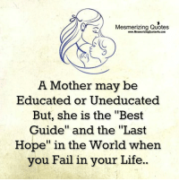 """Fail, Life, and Memes: Mesmerizing Quotes  www.MesmerizingQuotes4u.com  A Mother may be  Educated or Uneducated  But, she is the """"Best  Guide"""" and the """"Last  Hope"""" in the World when  you Fail in your Life"""