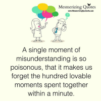 Memes, Single, and 🤖: Mesmerizing Quotes  www.MesmerizingQuotes4u.com  A single moment of  misunderstanding is so  poisonous, that it makes us  forget the hundred lovable  moments spent together  within a minute