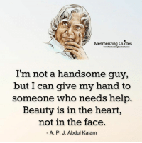 Gr8 ppl , Gr8 thoughts: Mesmerizing Quotes  www.MesmerizingQuotes4u.com  I'm not a handsome guy,  but I can give my hand to  someone who needs help  Beauty is in the heart,  not in the face.  A. P. J. Abdul Kalam Gr8 ppl , Gr8 thoughts