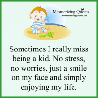 Life, Memes, and Quotes: Mesmerizing Quotes  www.MesmerizingQuotes4u.com  Sometimes I really miss  being a kid. No stress  no worries, just a smile  on my face and simply  enjoying my life. Adorable Quotes