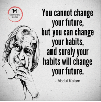 Future, Memes, and Quotes: Mesmerizing  You cannot change  Quotes  your future,  your habits  and surely your  habits will change  your future  Abdul Kalam