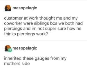 Hole-reditary: mesopelagic  customer at work thought me and my  coworker were siblings bcs we both had  piercings and im not super sure how he  thinks piercings work?  mesopelagic  inherited these gauges from my  mothers side Hole-reditary