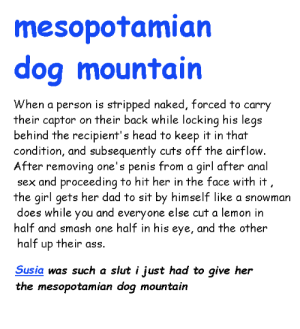 funni secks move: mesopotamian  dog mountain  When a person is stripped naked, forced to carry  their captor on their back while locking his legs  behind the recipient's head to keep it in that  condition, and subsequently cuts off the airflow.  After removing one's penis from a girl after anal  sex and proceeding to hit her in the face with it  the girl gets her dad to sit by himself like a snowman  and everyone  half and smash one half in his eye, and the other  does while  else cut a lemon in  you  half  their ass.  up  Susia was such a slut i just had to give her  the mesopotamian dog mountain funni secks move