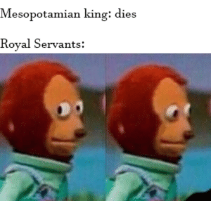 I guess I'll die (also need more Mesopotamian memes around here bois): Mesopotamian king: dies  Royal Servants: I guess I'll die (also need more Mesopotamian memes around here bois)