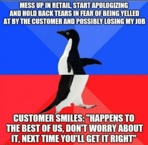 """Omg, Tumblr, and Best: MESS UP IN RETAIL START APOLOGIZING  AND HOLD BACK TEARS IN FEAR OF BEING YELLED  AT BY THE CUSTOMER AND POSSIBLY LOSING MY JOB  CUSTOMER SMILES:""""HAPPENS TO  THE BEST OFUS, DONT WORRY ABOUT  IT, NEXT TIME YOU'LL GET IT RIGHT omg-humor:  Feels nice knowing not everyone is a dick all the time"""