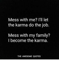 Karma Quotes: Mess with me? I'll let  the karma do the job  Mess with my family?  I become the karma.  THE AWESOME QUOTES